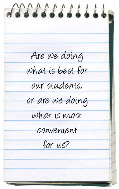 Are we doing what is best for our students, or are we doing what is most convenient for us?